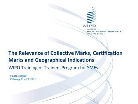 The Relevance of Collective Marks, Certification Marks and Geographical Indications WIPO Training of Trainers Program for SMEs Kuala Lumpur February 21.