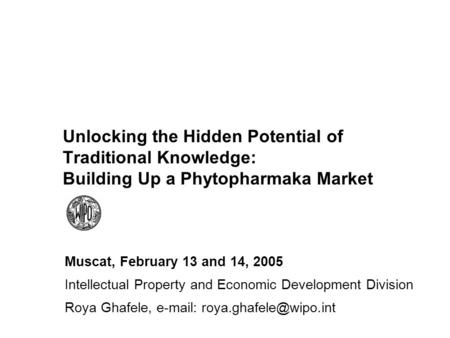 Unlocking the Hidden Potential of Traditional Knowledge: Building Up a Phytopharmaka Market Muscat, February 13 and 14, 2005 Intellectual Property and.