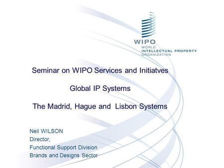 Neil WILSON Director, Functional Support Division Brands and Designs Sector Seminar on WIPO Services and Initiatves Global IP Systems The Madrid, Hague.
