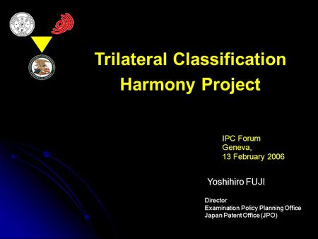 Trilateral Classification Harmony Project IPC Forum Geneva, 13 February 2006 Yoshihiro FUJI Director Examination Policy Planning Office Japan Patent Office.