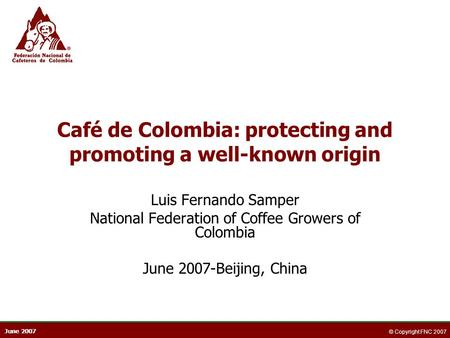 June 2007 © Copyright FNC 2007 Café de Colombia: protecting and promoting a well-known origin Luis Fernando Samper National Federation of Coffee Growers.