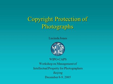 Copyright Protection of Photographs Lucinda Jones WIPO-CAPS Workshop on Management of Intellectual Property for Photographers Beijing December 8-9, 2005.