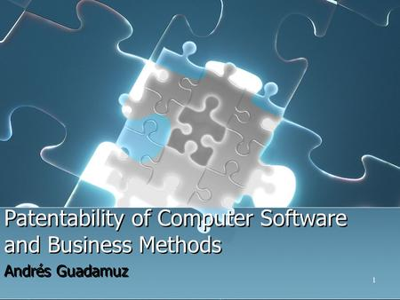 1 Patentability of Computer Software and Business Methods Andrés Guadamuz.