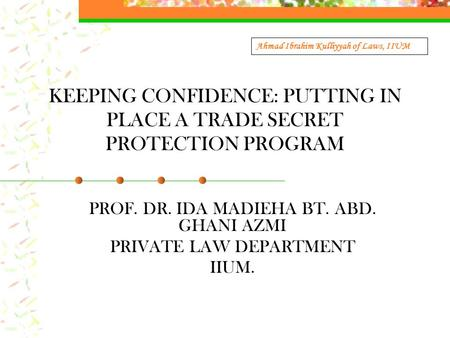 KEEPING CONFIDENCE: PUTTING IN PLACE A TRADE SECRET PROTECTION PROGRAM PROF. DR. IDA MADIEHA BT. ABD. GHANI AZMI PRIVATE LAW DEPARTMENT IIUM. Ahmad Ibrahim.