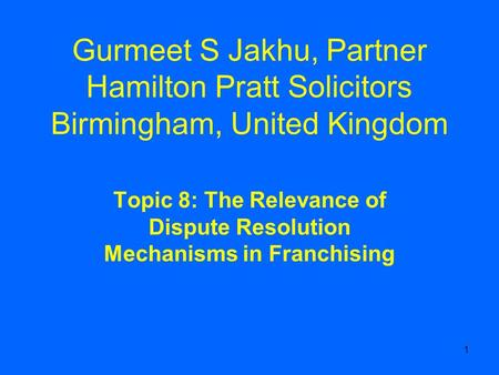 1 Gurmeet S Jakhu, Partner Hamilton Pratt Solicitors Birmingham, United Kingdom Topic 8: The Relevance of Dispute Resolution Mechanisms in Franchising.