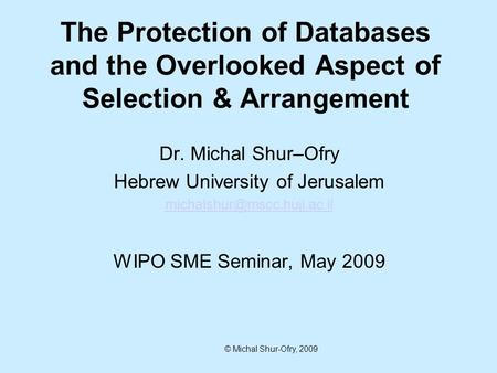 © Michal Shur-Ofry, 2009 Dr. Michal Shur–Ofry Hebrew University of Jerusalem WIPO SME Seminar, May 2009 The Protection of Databases.