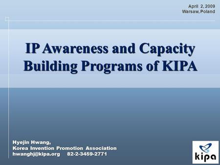 Hyejin Hwang, Korea Invention Promotion Association 82-2-3459-2771 April 2, 2009 Warsaw, Poland IP Awareness and Capacity IP Awareness.