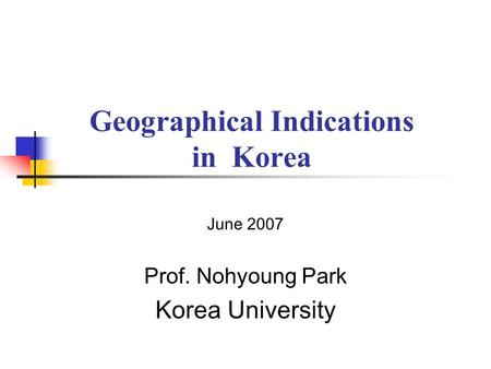 Geographical Indications in Korea June 2007 Prof. Nohyoung Park Korea University.