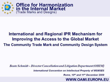 Office for Harmonization in the Internal Market (Trade Marks and Designs) WWW.OAMI.EUROPA.EU International and Regional IPR Mechanism for Improving the.