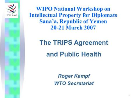 1 WIPO National Workshop on Intellectual Property for Diplomats Sanaa, Republic of Yemen 20-21 March 2007 The TRIPS Agreement and Public Health Roger Kampf.