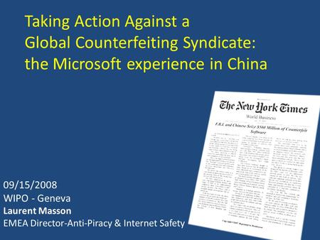 Taking Action Against a Global Counterfeiting Syndicate: the Microsoft experience in China 09/15/2008 WIPO - Geneva Laurent Masson EMEA Director-Anti-Piracy.