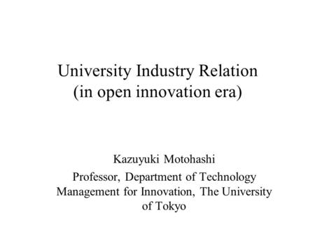 University Industry Relation (in open innovation era) Kazuyuki Motohashi Professor, Department of Technology Management for Innovation, The University.
