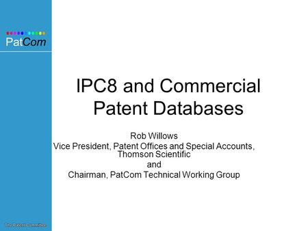 IPC8 and Commercial Patent Databases Rob Willows Vice President, Patent Offices and Special Accounts, Thomson Scientific and Chairman, PatCom Technical.
