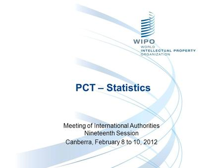 PCT – Statistics Meeting of International Authorities Nineteenth Session Canberra, February 8 to 10, 2012.