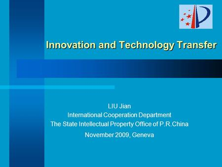 Innovation and Technology Transfer Innovation and Technology Transfer LIU Jian International Cooperation Department The State Intellectual Property Office.