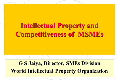 Intellectual Property and Competitiveness of MSMEs G S Jaiya, Director, SMEs Division World Intellectual Property Organization.