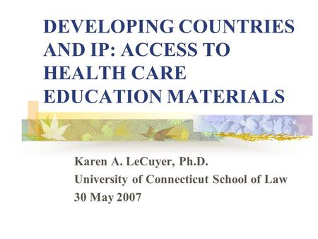 DEVELOPING COUNTRIES AND IP: ACCESS TO HEALTH CARE EDUCATION MATERIALS Karen A. LeCuyer, Ph.D. University of Connecticut School of Law 30 May 2007.