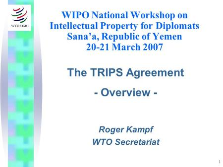 1 WIPO National Workshop on Intellectual Property for Diplomats Sanaa, Republic of Yemen 20-21 March 2007 The TRIPS Agreement - Overview - Roger Kampf.