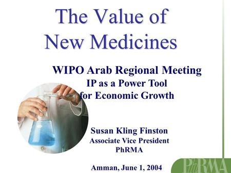 The Value of New Medicines WIPO Arab Regional Meeting IP as a Power Tool for Economic Growth Susan Kling Finston Associate Vice President PhRMA Amman,