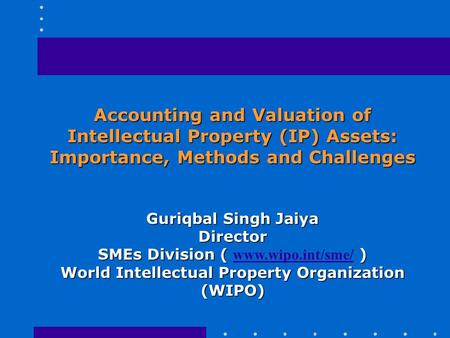 Accounting and Valuation of Intellectual Property (IP) Assets: Importance, Methods and Challenges Guriqbal Singh Jaiya Director SMEs Division ( ) SMEs.