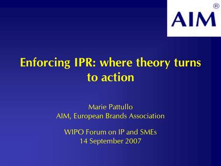 Enforcing IPR: where theory turns to action Marie Pattullo AIM, European Brands Association WIPO Forum on IP and SMEs 14 September 2007.