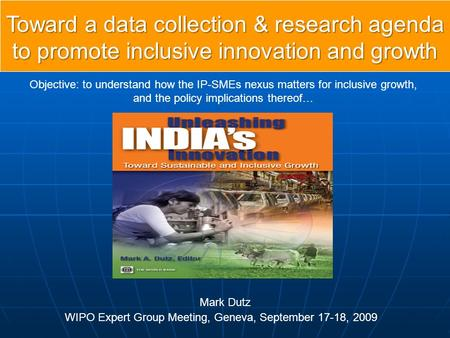 Toward a data collection & research agenda to promote inclusive innovation and growth WIPO Expert Group Meeting, Geneva, September 17-18, 2009 Objective: