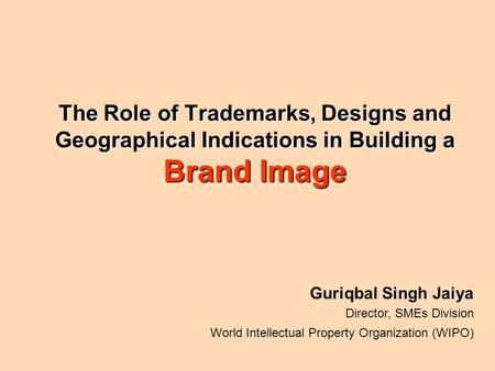 The Role of Trademarks, Designs and Geographical Indications in Building a Brand Image Guriqbal Singh Jaiya Director, SMEs Division World Intellectual.