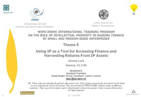 1 © J. Lack 2006 WIPO-INSME INTERNATIONAL TRAINING PROGRAM ON THE ROLE OF INTELLECTUAL PROPERTY IN RAISING FINANCE BY SMALL AND MEDIUM-SIZED ENTERPRISES.