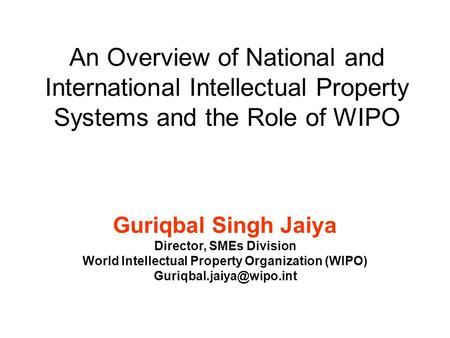 An Overview of National and International Intellectual Property Systems and the Role of WIPO Guriqbal Singh Jaiya Director, SMEs Division World Intellectual.