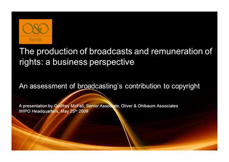 The production of broadcasts and remuneration of rights: a business perspective A presentation by Godfrey McFall, Senior Associate, Oliver & Ohlbaum Associates.