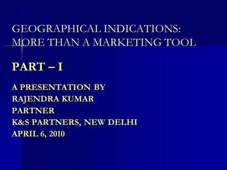 GEOGRAPHICAL INDICATIONS: MORE THAN A MARKETING TOOL PART – I A PRESENTATION BY RAJENDRA KUMAR PARTNER K&S PARTNERS, NEW DELHI APRIL 6, 2010.