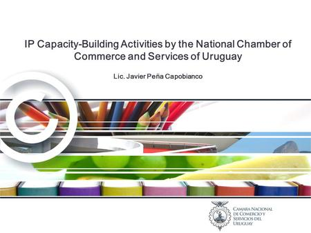 IP Capacity-Building Activities by the National Chamber of Commerce and Services of Uruguay Lic. Javier Peña Capobianco.