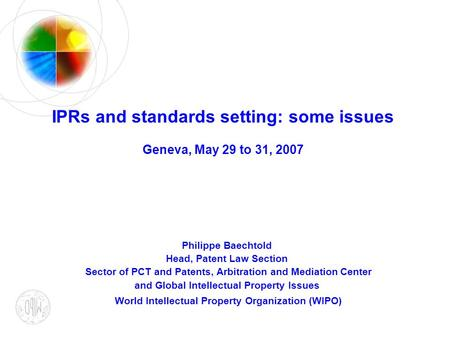 IPRs and standards setting: some issues Geneva, May 29 to 31, 2007 Philippe Baechtold Head, Patent Law Section Sector of PCT and Patents, Arbitration and.