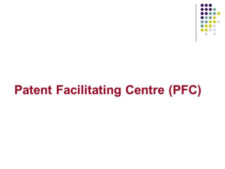 Patent Facilitating Centre (PFC). Objectives 1. CREATING AWARENESS AND UNDERSTANDING RELATING TO PATENTS AND THE CHALLENGES AND OPPORTUNITIES IN THIS.