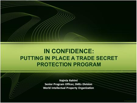 IN CONFIDENCE: PUTTING IN PLACE A TRADE SECRET PROTECTION PROGRAM Najmia Rahimi Senior Program Officer, SMEs Division World Intellectual Property Organization.