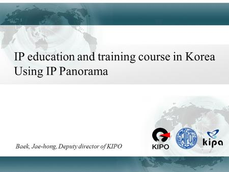 IP education and training course in Korea Using IP Panorama Baek, Jae-hong, Deputy director of KIPO.