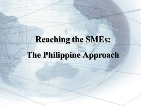 Reaching the SMEs: The Philippine Approach Reaching the SMEs: The Philippine Approach.