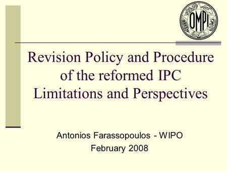 Revision Policy and Procedure of the reformed IPC Limitations and Perspectives Antonios Farassopoulos - WIPO February 2008.
