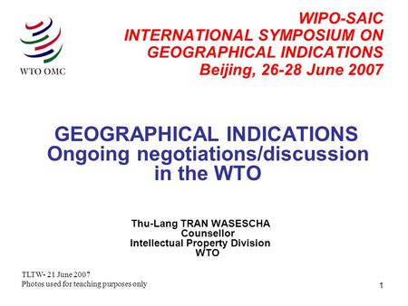 1 WIPO-SAIC INTERNATIONAL SYMPOSIUM ON GEOGRAPHICAL INDICATIONS Beijing, 26-28 June 2007 GEOGRAPHICAL INDICATIONS Ongoing negotiations/discussion in the.