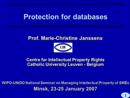 1 Prof. Marie-Christine Janssens Centre for Intellectual Property Rights Catholic University Leuven - Belgium WIPO-UNIDO National Seminar on Managing Intellectual.