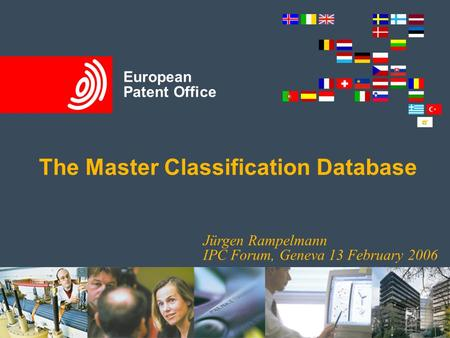 Title slide European Patent Office The Master Classification Database Jürgen Rampelmann IPC Forum, Geneva 13 February 2006.