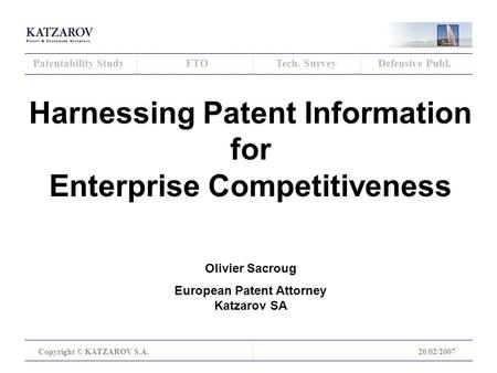 Patentability StudyFTOTech. SurveyDefensive Publ. Copyright © KATZAROV S.A.20/02/2007 Harnessing Patent Information for Enterprise Competitiveness Olivier.