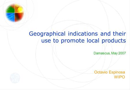 Geographical indications and their use to promote local products Damascus, May 2007 Octavio Espinosa WIPO.