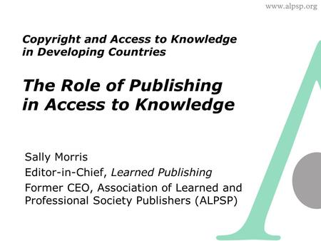 Copyright and Access to Knowledge in Developing Countries The Role of Publishing in Access to Knowledge Sally Morris Editor-in-Chief, Learned Publishing.