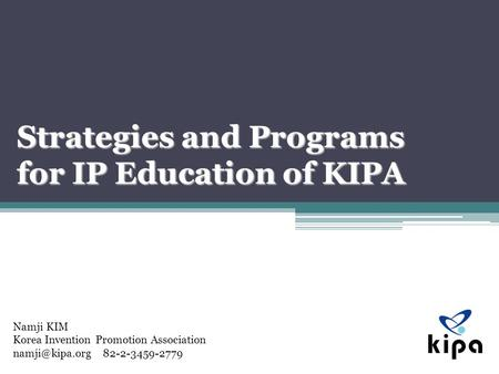 Namji KIM Korea Invention Promotion Association 82-2-3459-2779 Strategies and Programs for IP Education of KIPA.