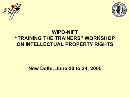 WIPO-NIFT TRAINING THE TRAINERS WORKSHOP ON INTELLECTUAL PROPERTY RIGHTS New Delhi, June 20 to 24, 2005.