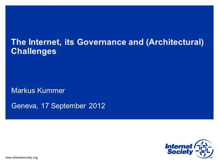 Www.internetsociety.org The Internet, its Governance and (Architectural) Challenges Markus Kummer Geneva, 17 September 2012.