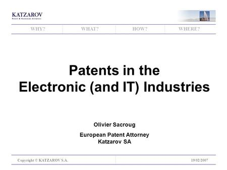 WHY?WHAT?HOW?WHERE? Copyright © KATZAROV S.A.19/02/2007 Patents in the Electronic (and IT) Industries Olivier Sacroug European Patent Attorney Katzarov.