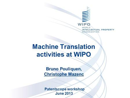 Machine Translation activities at WIPO Bruno Pouliquen, Christophe Mazenc Patentscope workshop June 2013.