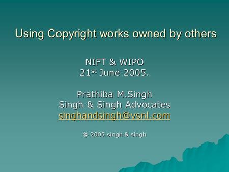Using Copyright works owned by others NIFT & WIPO 21 st June 2005. Prathiba M.Singh Singh & Singh Advocates © 2005 singh & singh.